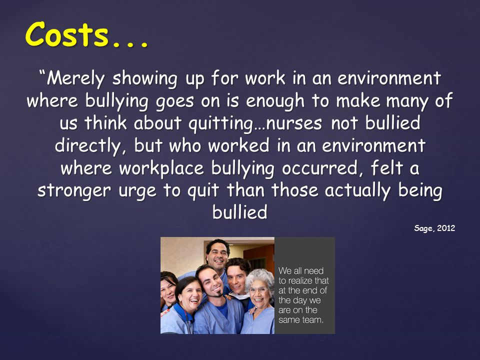 """Costs... """"Merely showing up for work in an environment where bullying goes on is enough to make many of us think about quitting…nurses not bullied dir"""
