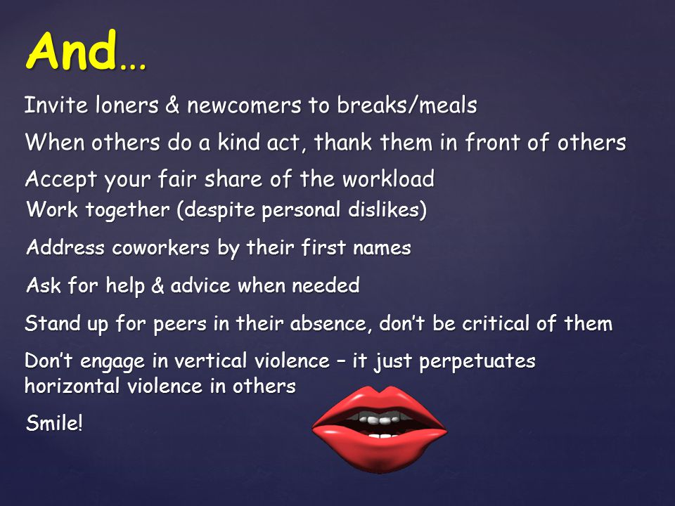 Invite loners & newcomers to breaks/meals When others do a kind act, thank them in front of others Accept your fair share of the workload Work togethe