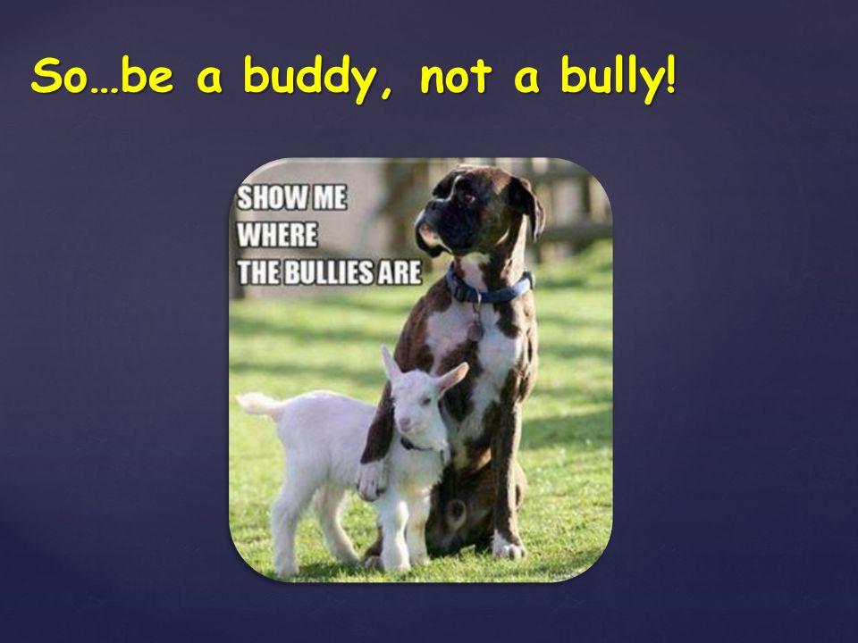 So…be a buddy, not a bully!
