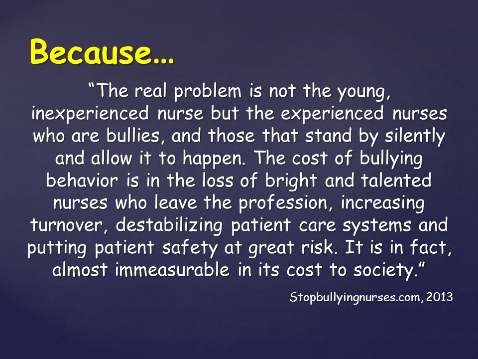 """Because … """"The real problem is not the young, inexperienced nurse but the experienced nurses who are bullies, and those that stand by silently and all"""