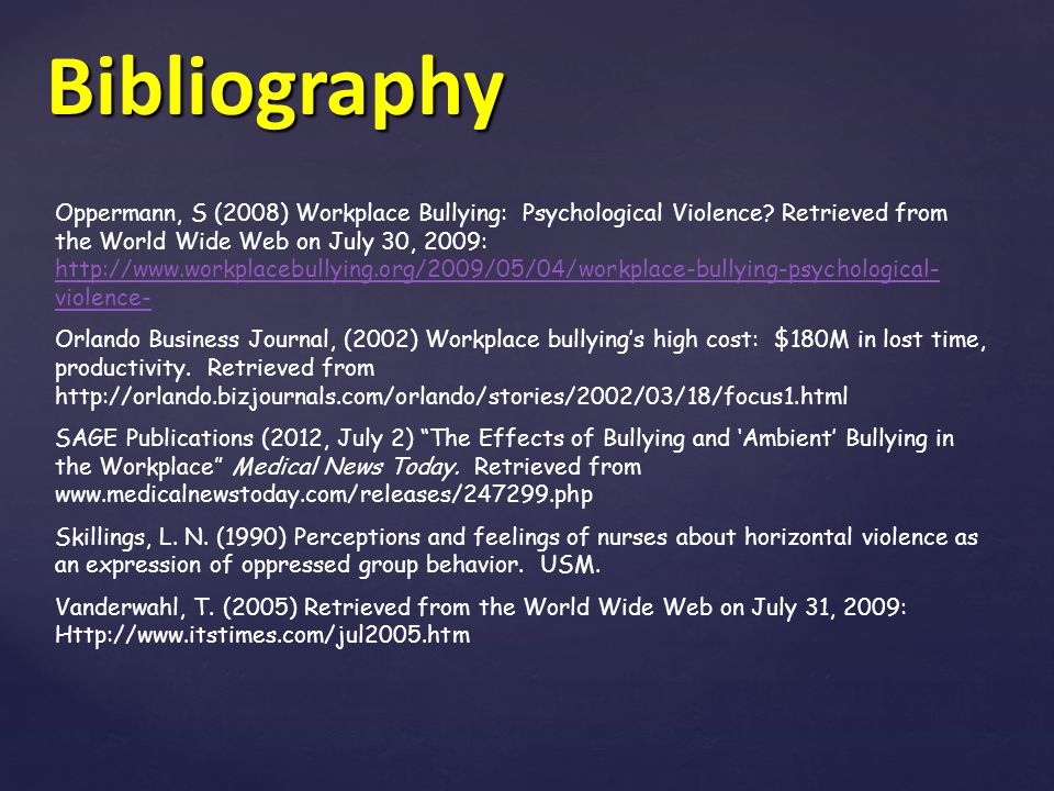 Bibliography Oppermann, S (2008) Workplace Bullying: Psychological Violence? Retrieved from the World Wide Web on July 30, 2009: http://www.workplaceb