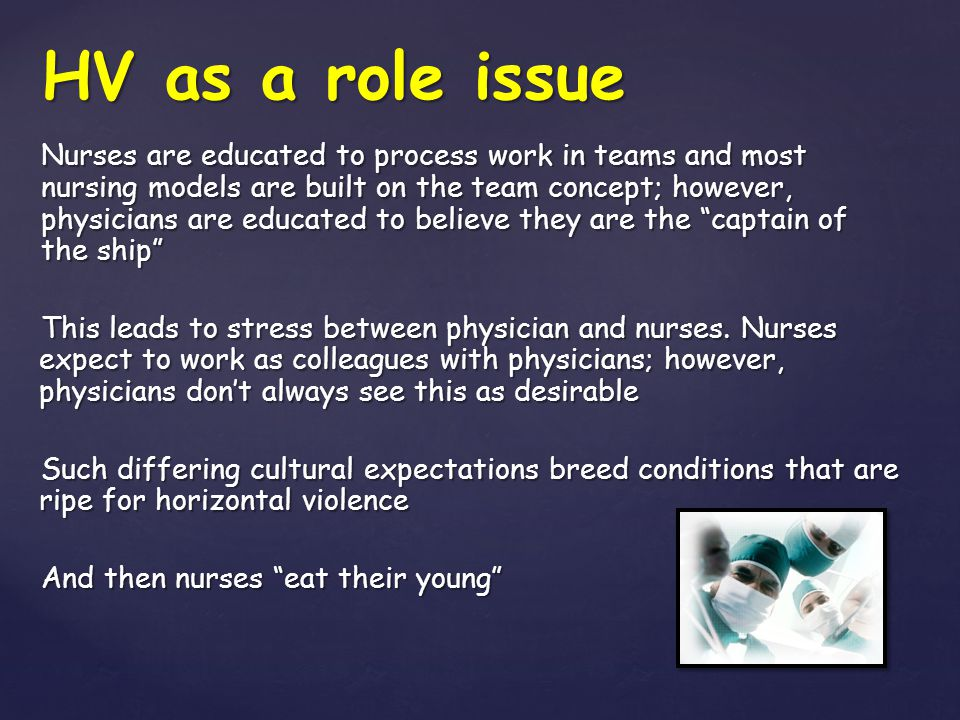 HV as a role issue Nurses are educated to process work in teams and most nursing models are built on the team concept; however, physicians are educate