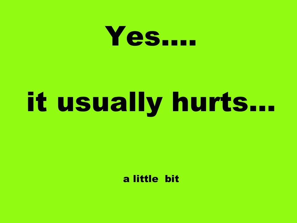 Yes…. it usually hurts… a little bit