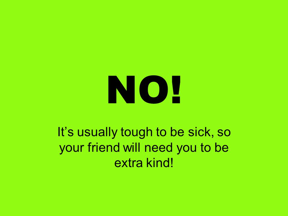 NO! It's usually tough to be sick, so your friend will need you to be extra kind!