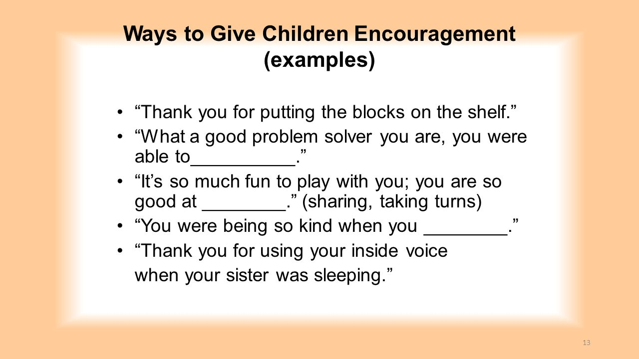 """Ways to Give Children Encouragement (examples) """"Thank you for putting the blocks on the shelf."""" """"What a good problem solver you are, you were able to_"""