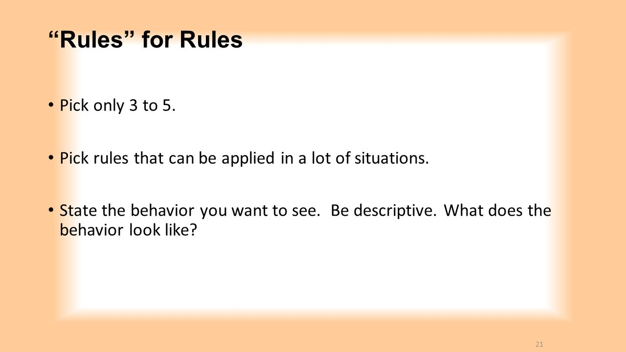 """""""Rules"""" for Rules Pick only 3 to 5. Pick rules that can be applied in a lot of situations. State the behavior you want to see. Be descriptive. What do"""