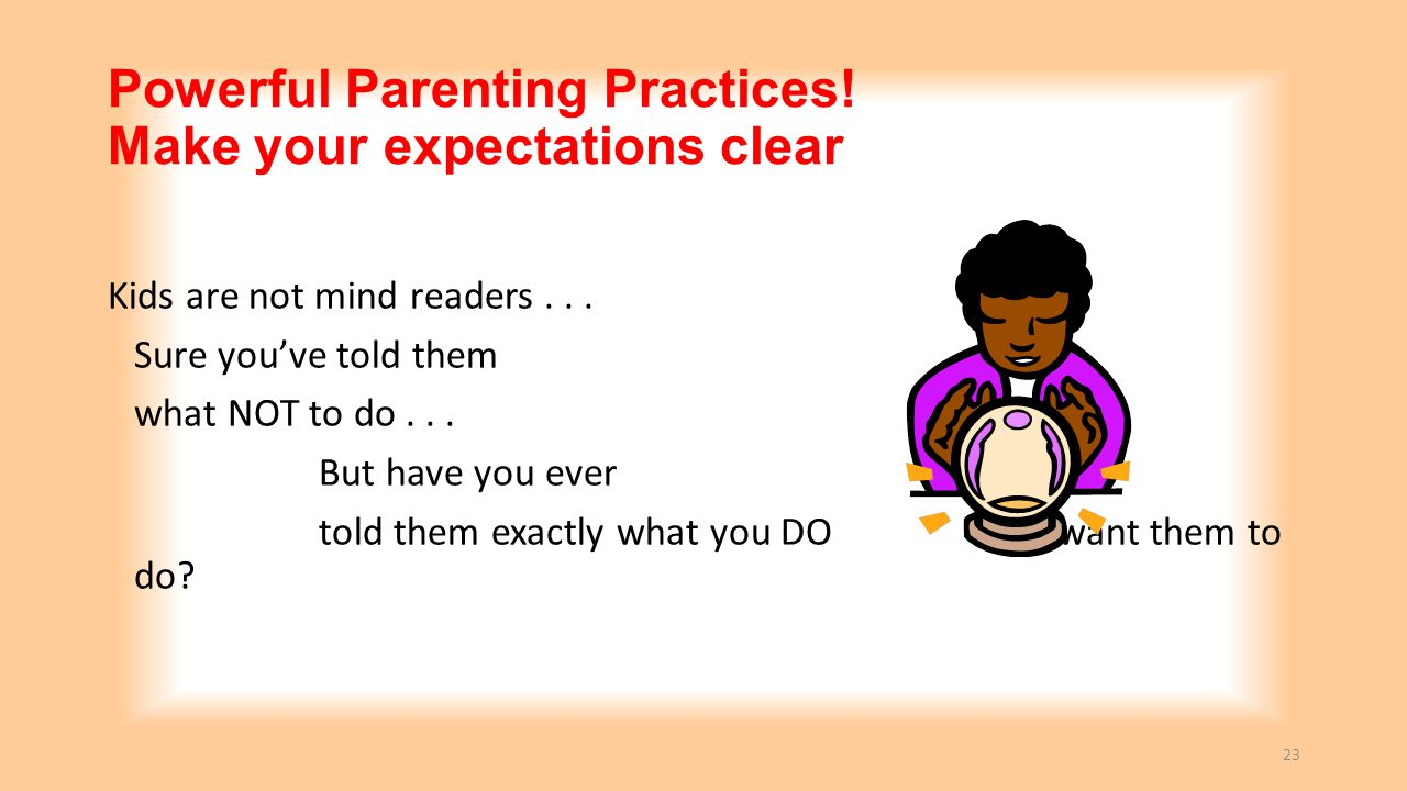 Powerful Parenting Practices! Make your expectations clear Kids are not mind readers... Sure you've told them what NOT to do... But have you ever told