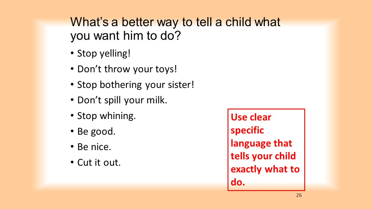 What's a better way to tell a child what you want him to do? Stop yelling! Don't throw your toys! Stop bothering your sister! Don't spill your milk. S