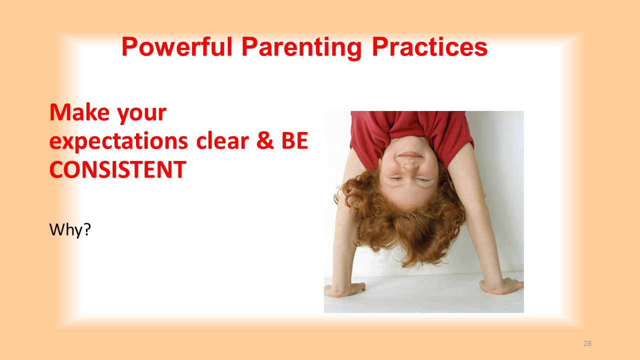 Powerful Parenting Practices Make your expectations clear & BE CONSISTENT Why? 28