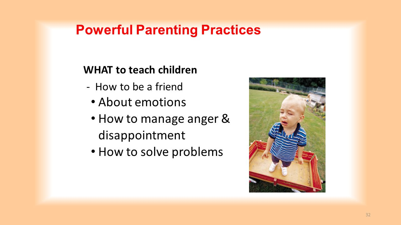 Powerful Parenting Practices WHAT to teach children - How to be a friend About emotions How to manage anger & disappointment How to solve problems 32