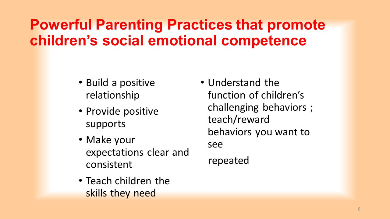 Powerful Parenting Practices that promote children's social emotional competence Build a positive relationship Provide positive supports Make your expectations clear and consistent Teach children the skills they need Understand the function of children's challenging behaviors ; teach/reward behaviors you want to see repeated 19