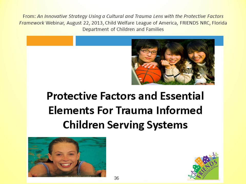 From: An Innovative Strategy Using a Cultural and Trauma Lens with the Protective Factors Framework Webinar, August 22, 2013, Child Welfare League of America, FRIENDS NRC, Florida Department of Children and Families