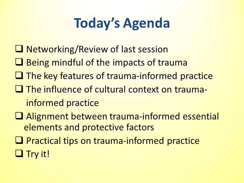 Today's Agenda  Networking/Review of last session  Being mindful of the impacts of trauma  The key features of trauma-informed practice  The influence of cultural context on trauma- informed practice  Alignment between trauma-informed essential elements and protective factors  Practical tips on trauma-informed practice  Try it!
