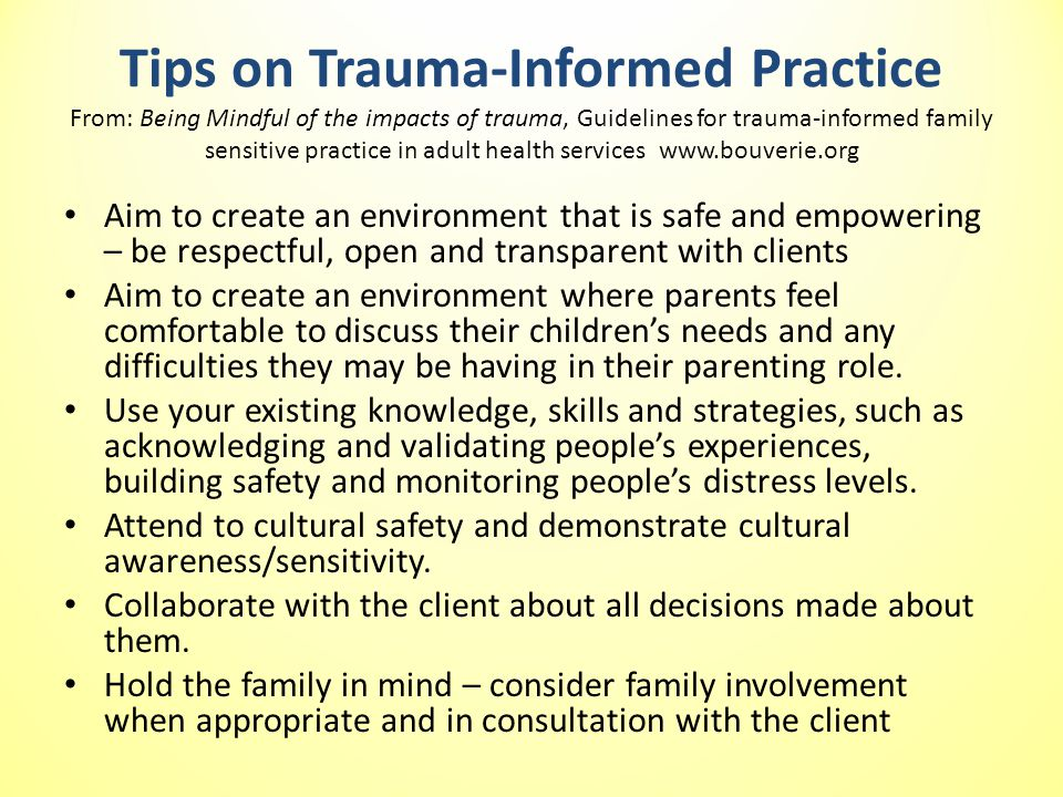 Tips on Trauma-Informed Practice From: Being Mindful of the impacts of trauma, Guidelines for trauma-informed family sensitive practice in adult health services www.bouverie.org Aim to create an environment that is safe and empowering – be respectful, open and transparent with clients Aim to create an environment where parents feel comfortable to discuss their children's needs and any difficulties they may be having in their parenting role.