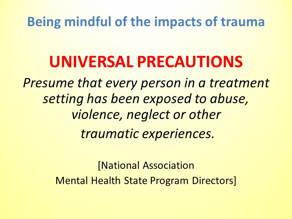 Being mindful of the impacts of trauma UNIVERSAL PRECAUTIONS Presume that every person in a treatment setting has been exposed to abuse, violence, neglect or other traumatic experiences.