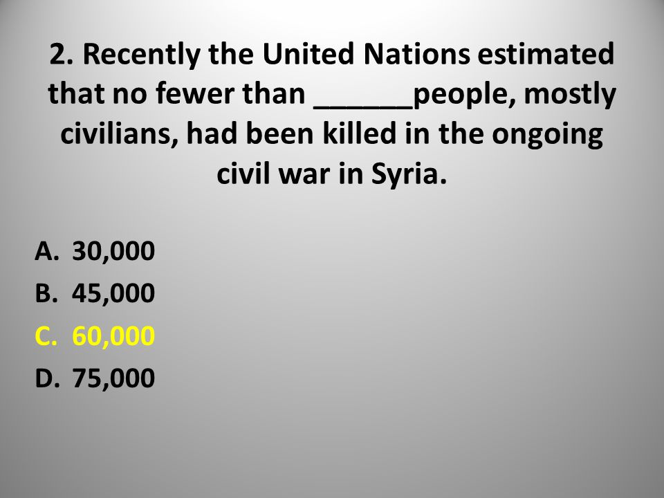 2. Recently the United Nations estimated that no fewer than ______people, mostly civilians, had been killed in the ongoing civil war in Syria. A.30,00