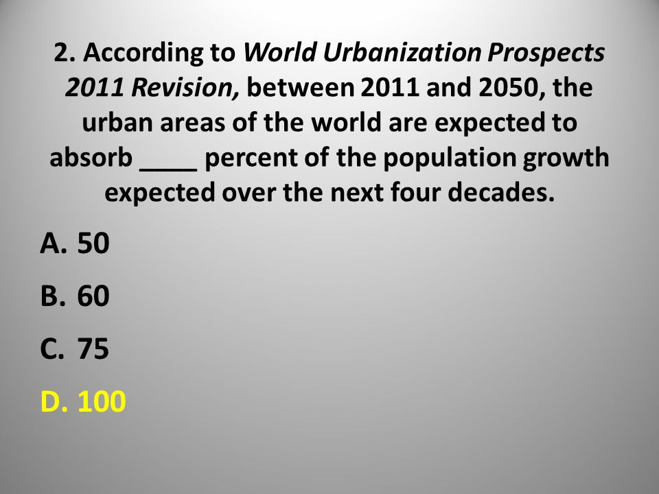 2. According to World Urbanization Prospects 2011 Revision, between 2011 and 2050, the urban areas of the world are expected to absorb ____ percent of