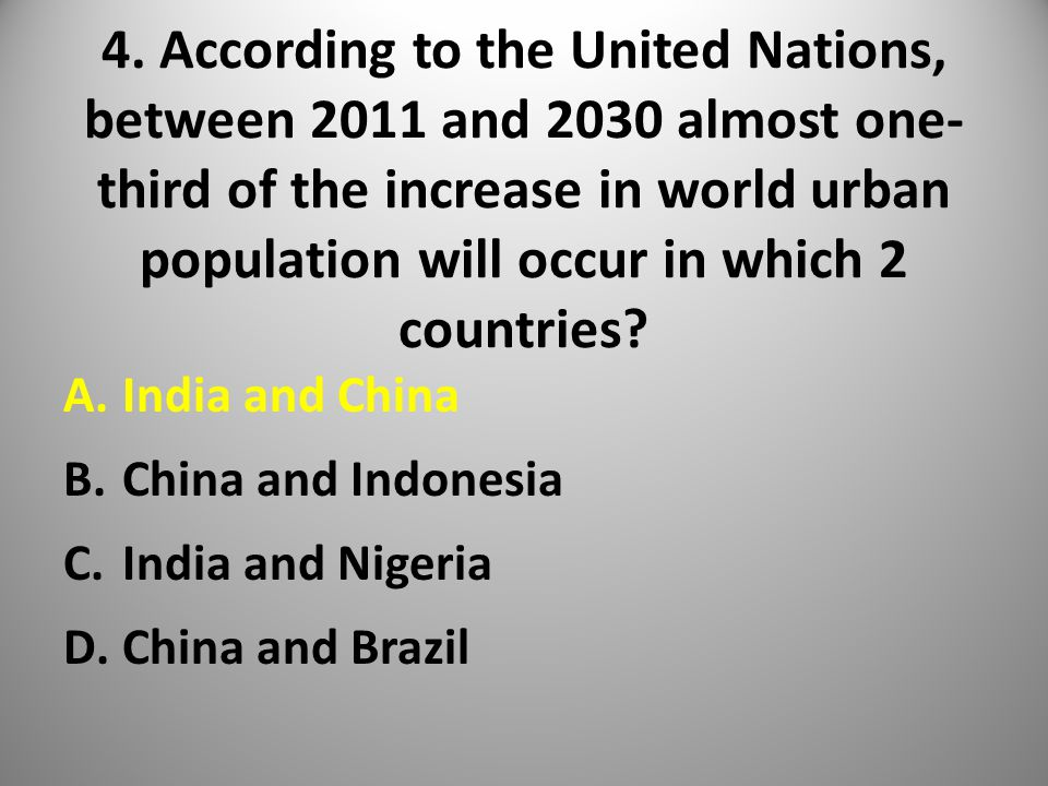 4. According to the United Nations, between 2011 and 2030 almost one- third of the increase in world urban population will occur in which 2 countries?