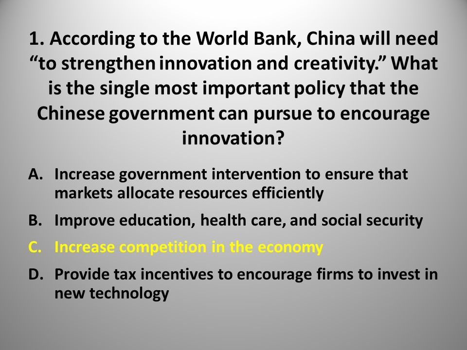 """1. According to the World Bank, China will need """"to strengthen innovation and creativity."""" What is the single most important policy that the Chinese g"""
