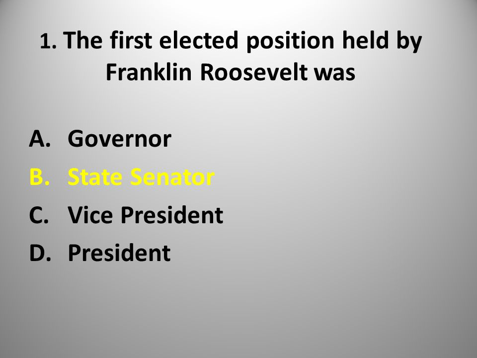 1. The first elected position held by Franklin Roosevelt was A.Governor B.State Senator C.Vice President D.President