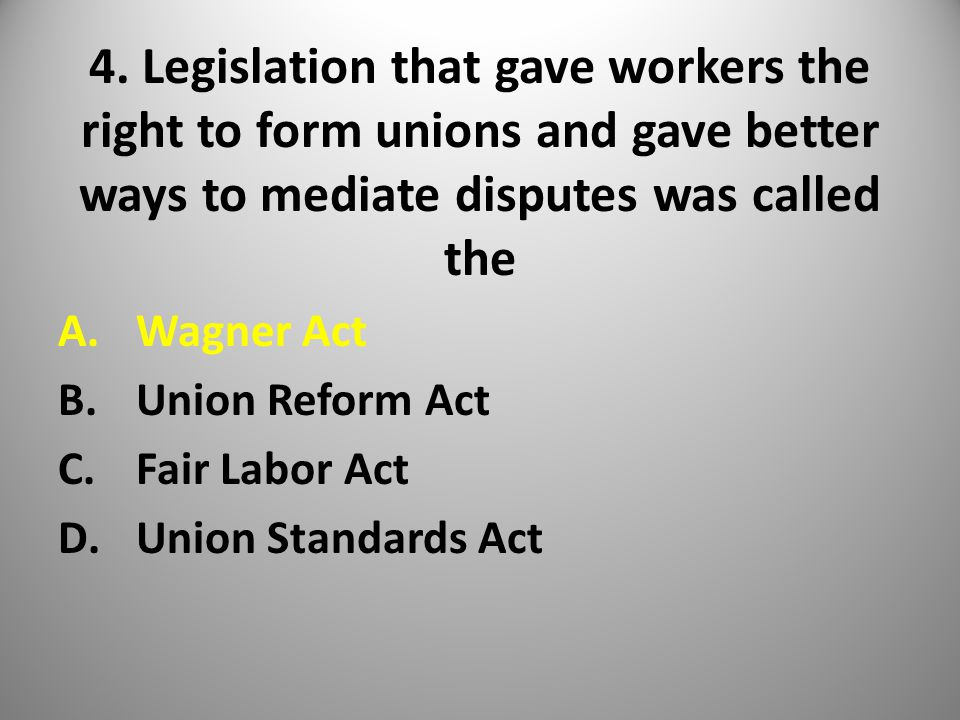 4. Legislation that gave workers the right to form unions and gave better ways to mediate disputes was called the A.Wagner Act B.Union Reform Act C.Fa