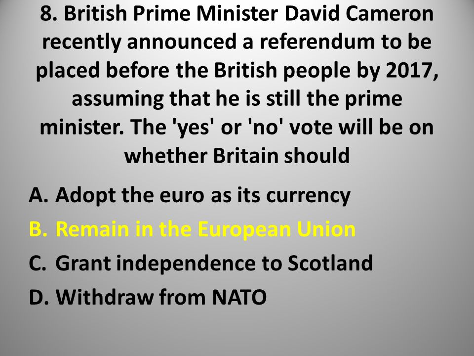 8. British Prime Minister David Cameron recently announced a referendum to be placed before the British people by 2017, assuming that he is still the