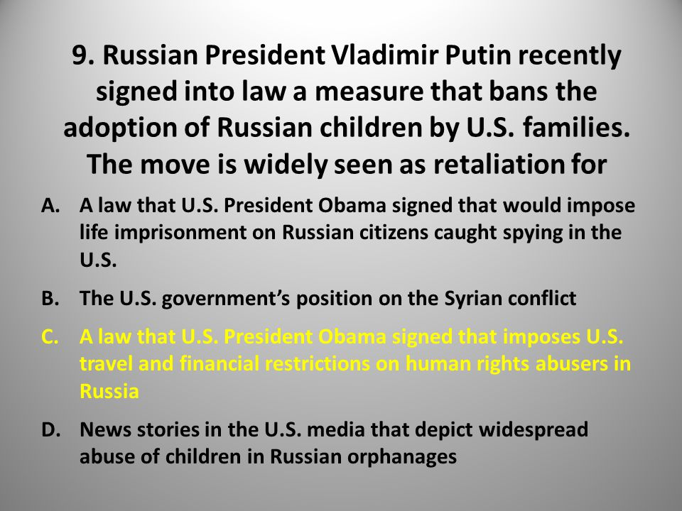 9. Russian President Vladimir Putin recently signed into law a measure that bans the adoption of Russian children by U.S. families. The move is widely