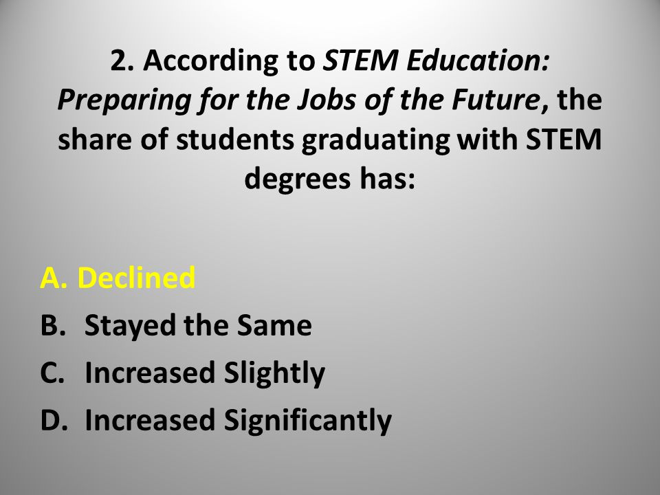 2. According to STEM Education: Preparing for the Jobs of the Future, the share of students graduating with STEM degrees has: A.Declined B. Stayed the