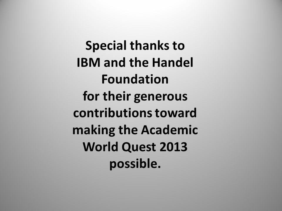 Special thanks to IBM and the Handel Foundation for their generous contributions toward making the Academic World Quest 2013 possible.