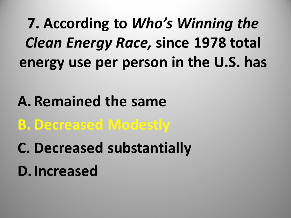 7. According to Who's Winning the Clean Energy Race, since 1978 total energy use per person in the U.S. has A.Remained the same B.Decreased Modestly C