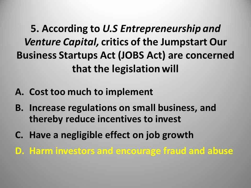 5. According to U.S Entrepreneurship and Venture Capital, critics of the Jumpstart Our Business Startups Act (JOBS Act) are concerned that the legisla