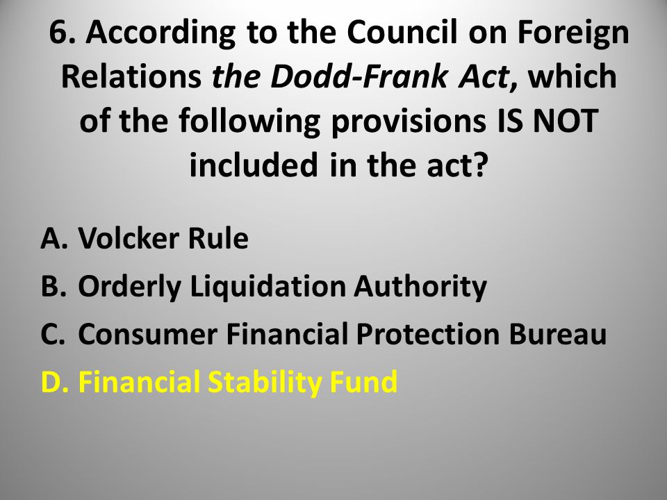 6. According to the Council on Foreign Relations the Dodd-Frank Act, which of the following provisions IS NOT included in the act? A.Volcker Rule B.Or