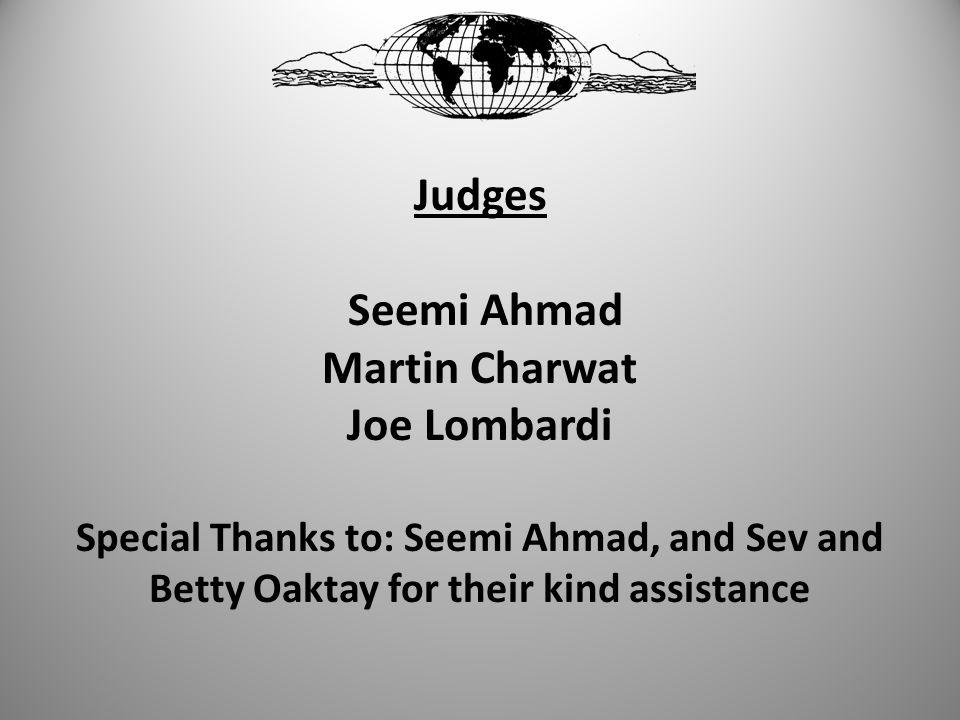 Judges Seemi Ahmad Martin Charwat Joe Lombardi Special Thanks to: Seemi Ahmad, and Sev and Betty Oaktay for their kind assistance