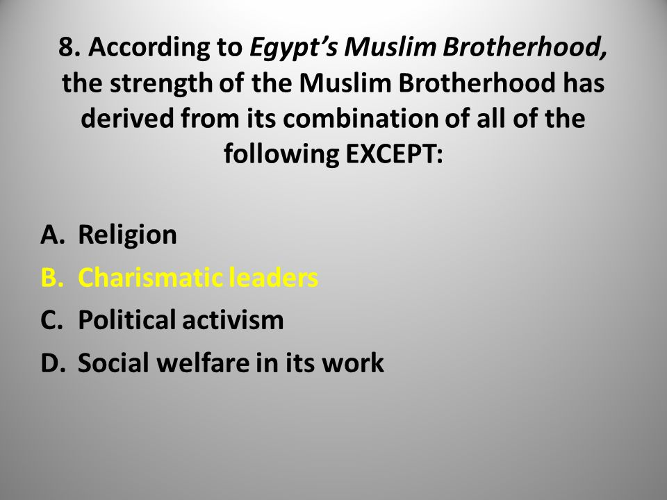8. According to Egypt's Muslim Brotherhood, the strength of the Muslim Brotherhood has derived from its combination of all of the following EXCEPT: A.