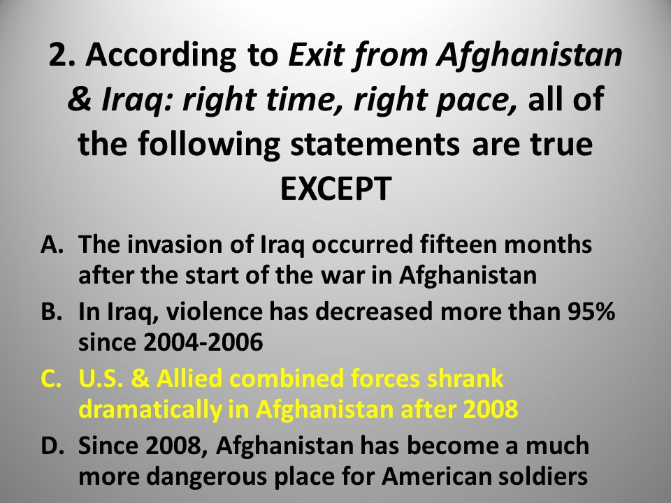 2. According to Exit from Afghanistan & Iraq: right time, right pace, all of the following statements are true EXCEPT A.The invasion of Iraq occurred