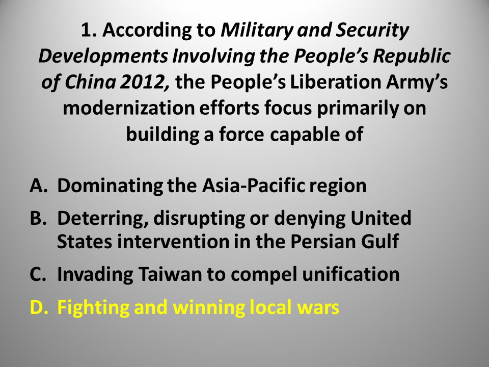 1. According to Military and Security Developments Involving the People's Republic of China 2012, the People's Liberation Army's modernization efforts