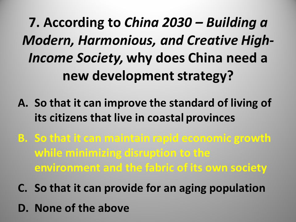 7. According to China 2030 – Building a Modern, Harmonious, and Creative High- Income Society, why does China need a new development strategy? A.So th