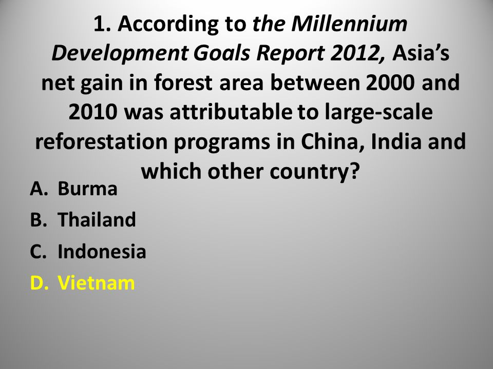 1. According to the Millennium Development Goals Report 2012, Asia's net gain in forest area between 2000 and 2010 was attributable to large-scale ref