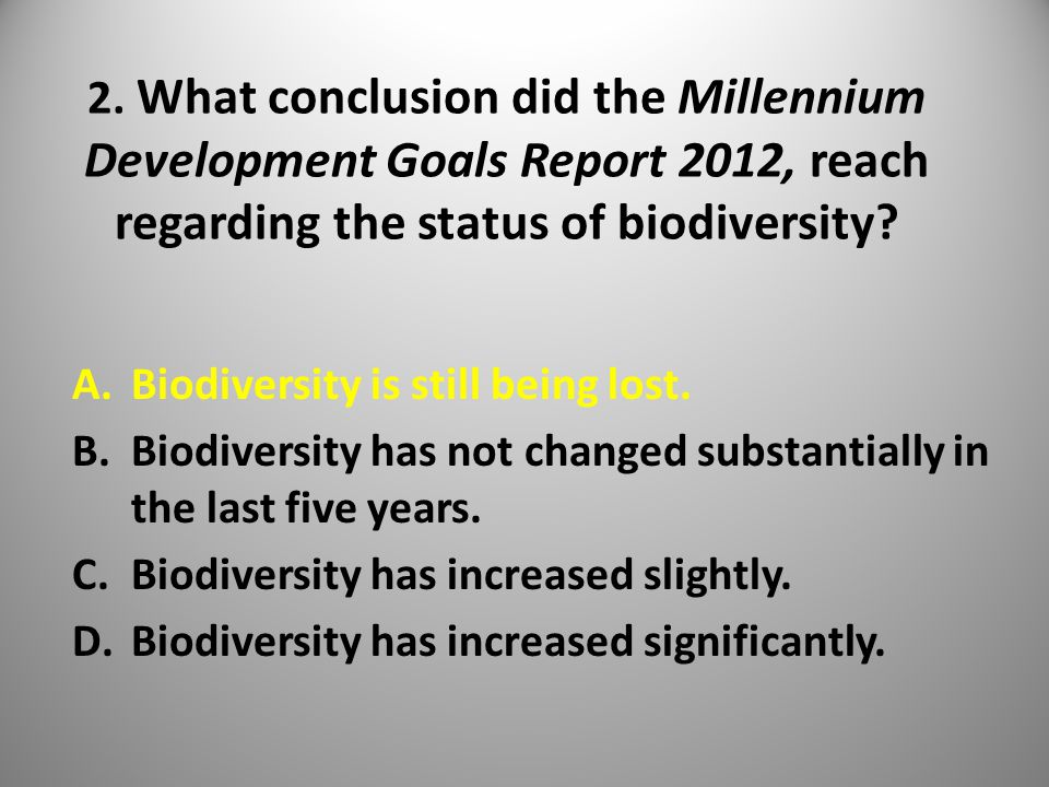 2. What conclusion did the Millennium Development Goals Report 2012, reach regarding the status of biodiversity? A.Biodiversity is still being lost. B
