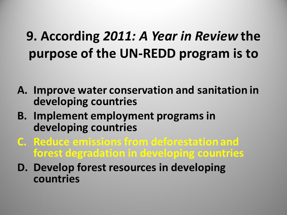 9. According 2011: A Year in Review the purpose of the UN-REDD program is to A.Improve water conservation and sanitation in developing countries B.Imp