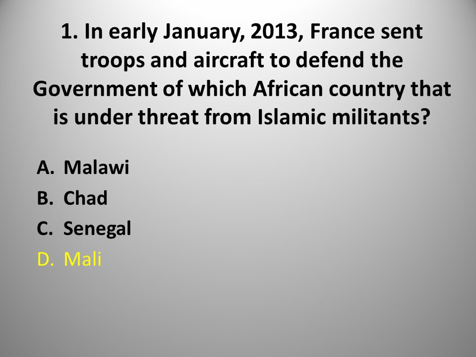 1. In early January, 2013, France sent troops and aircraft to defend the Government of which African country that is under threat from Islamic militan