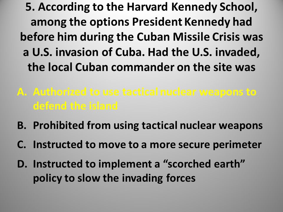 5. According to the Harvard Kennedy School, among the options President Kennedy had before him during the Cuban Missile Crisis was a U.S. invasion of