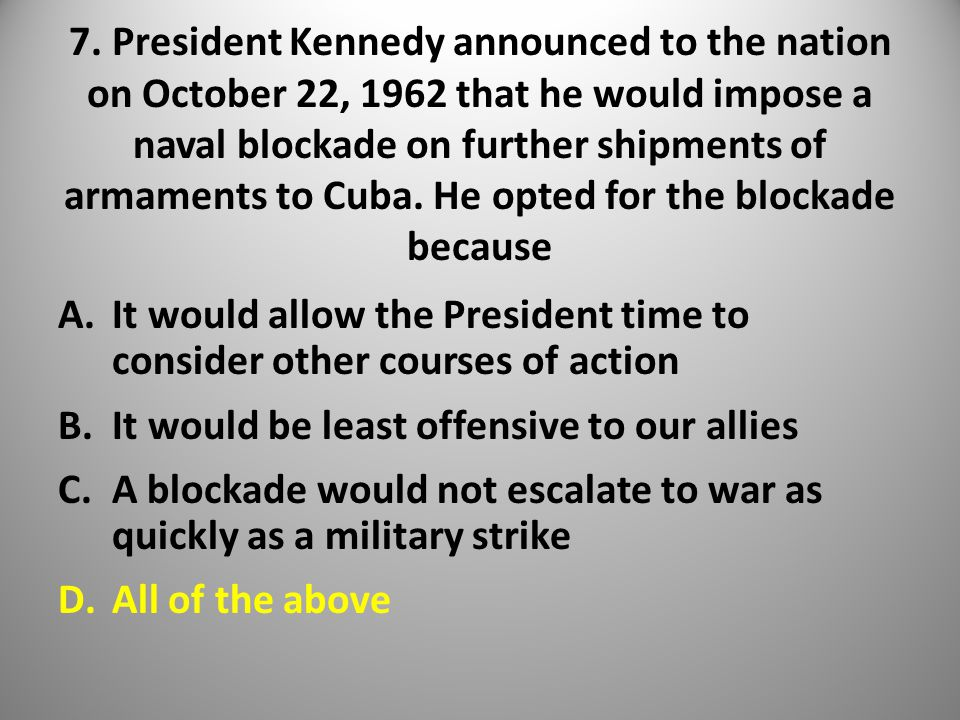 7. President Kennedy announced to the nation on October 22, 1962 that he would impose a naval blockade on further shipments of armaments to Cuba. He o