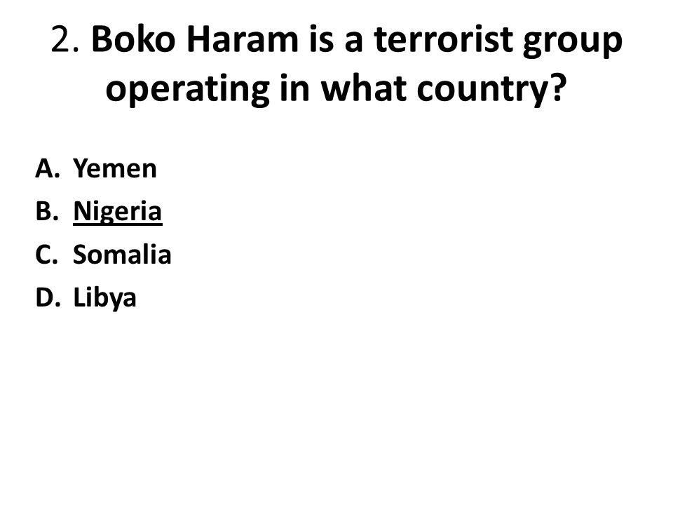 2. Boko Haram is a terrorist group operating in what country? A.Yemen B.Nigeria C.Somalia D.Libya