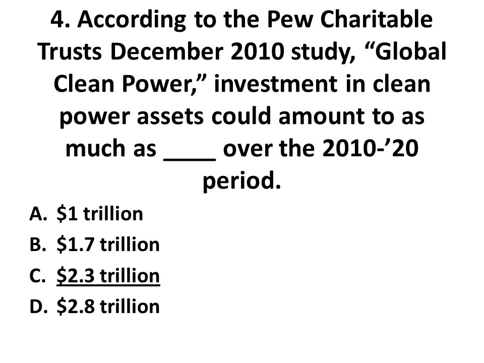 """4. According to the Pew Charitable Trusts December 2010 study, """"Global Clean Power,"""" investment in clean power assets could amount to as much as ____"""