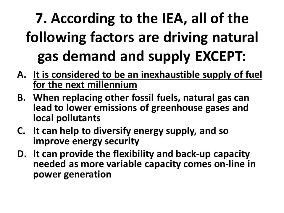 7. According to the IEA, all of the following factors are driving natural gas demand and supply EXCEPT: A.It is considered to be an inexhaustible supp