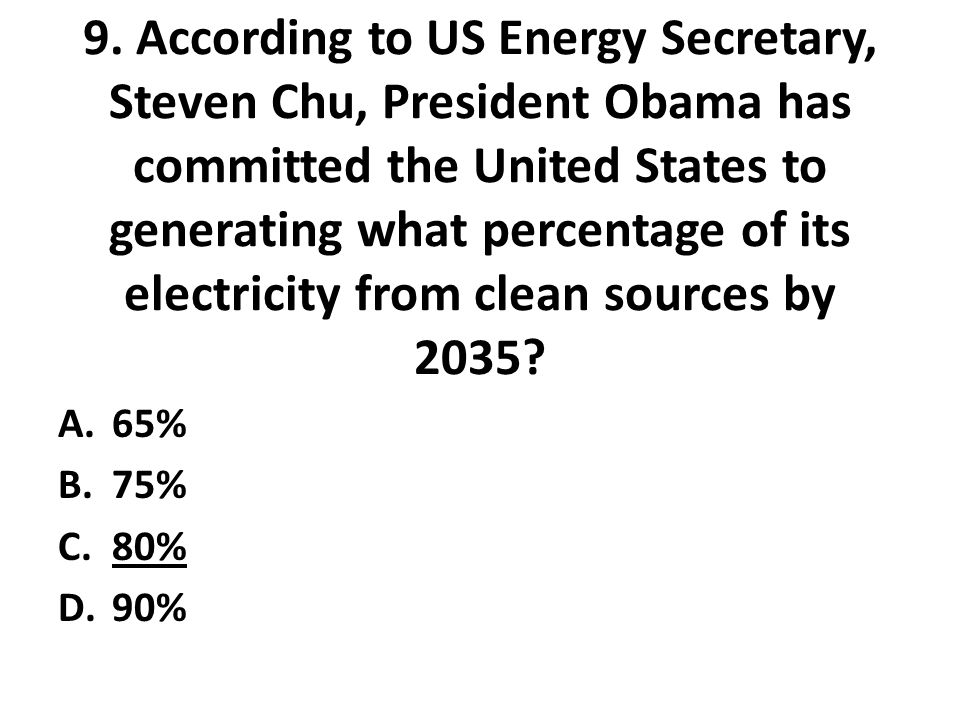 9. According to US Energy Secretary, Steven Chu, President Obama has committed the United States to generating what percentage of its electricity from