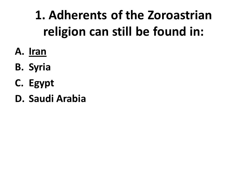 1. Adherents of the Zoroastrian religion can still be found in: A.Iran B.Syria C.Egypt D.Saudi Arabia