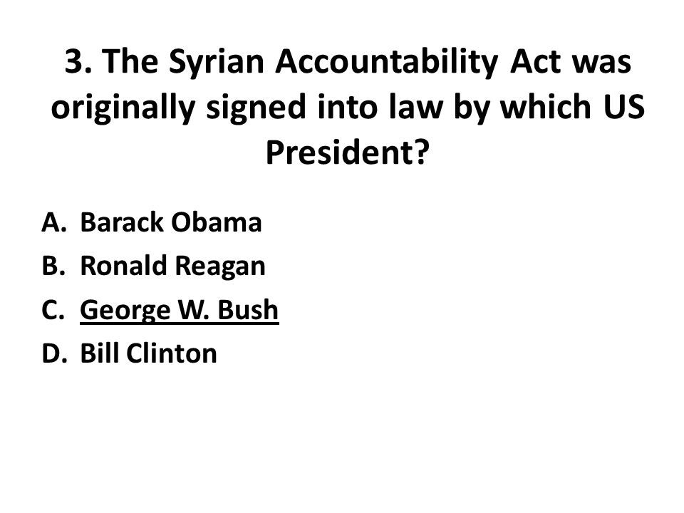 3.The Syrian Accountability Act was originally signed into law by which US President.