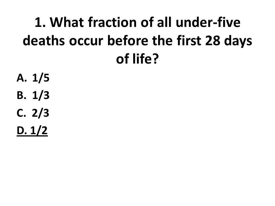 1. What fraction of all under-five deaths occur before the first 28 days of life? A.1/5 B.1/3 C. 2/3 D. 1/2